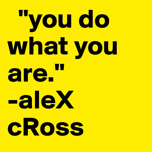 """you do    what you               are.""              -aleX  cRoss"