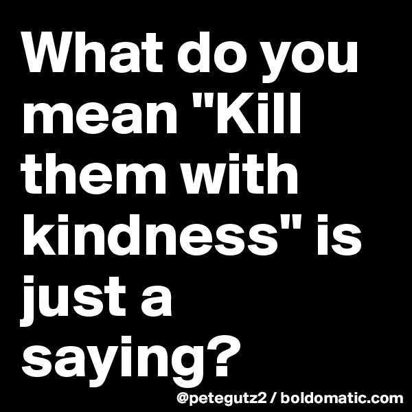 """What do you mean """"Kill them with kindness"""" is just a saying?"""