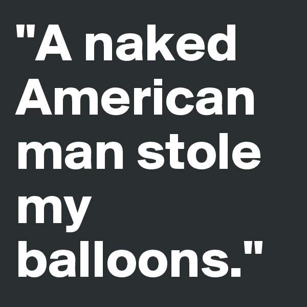 """""""A naked American man stole my balloons."""""""