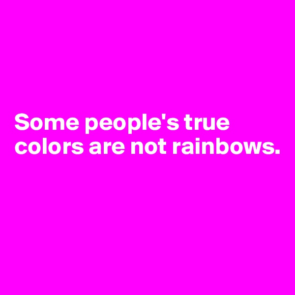 Some people's true colors are not rainbows.