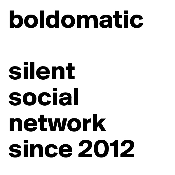 boldomatic  silent social network since 2012