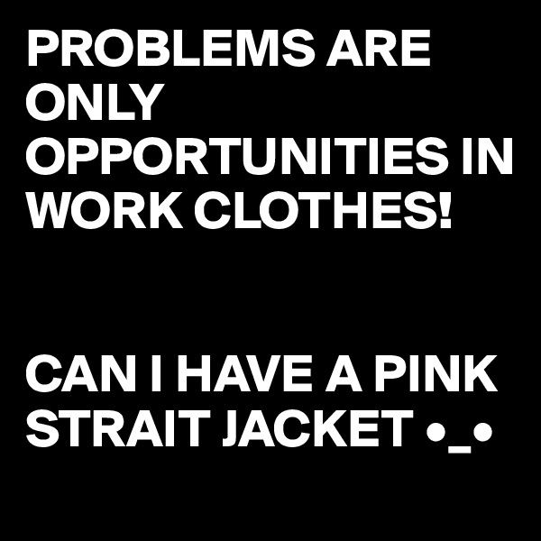PROBLEMS ARE ONLY OPPORTUNITIES IN WORK CLOTHES!   CAN I HAVE A PINK STRAIT JACKET •_•