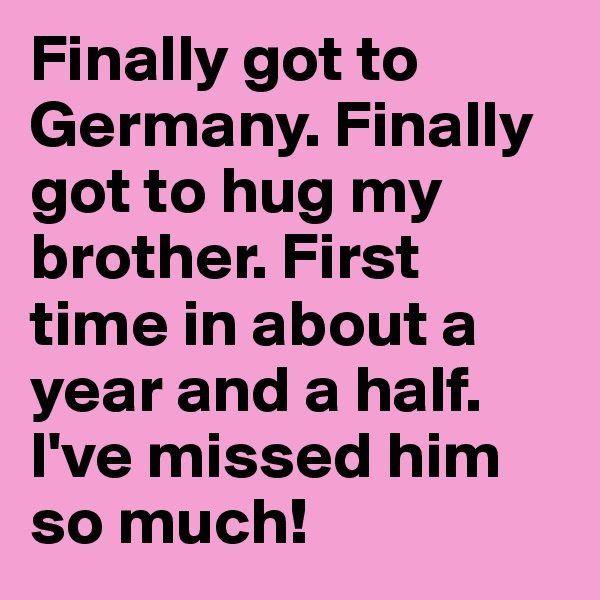 Finally got to Germany. Finally got to hug my brother. First time in about a year and a half. I've missed him so much!
