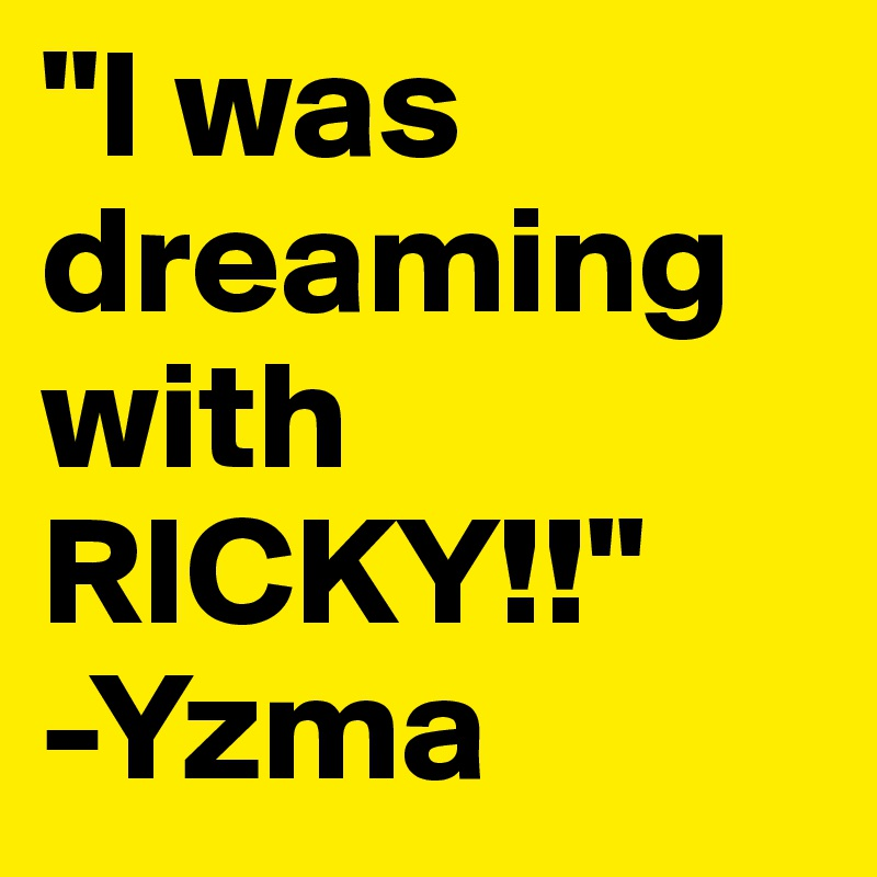 """""""I was dreaming with RICKY!!"""" -Yzma"""