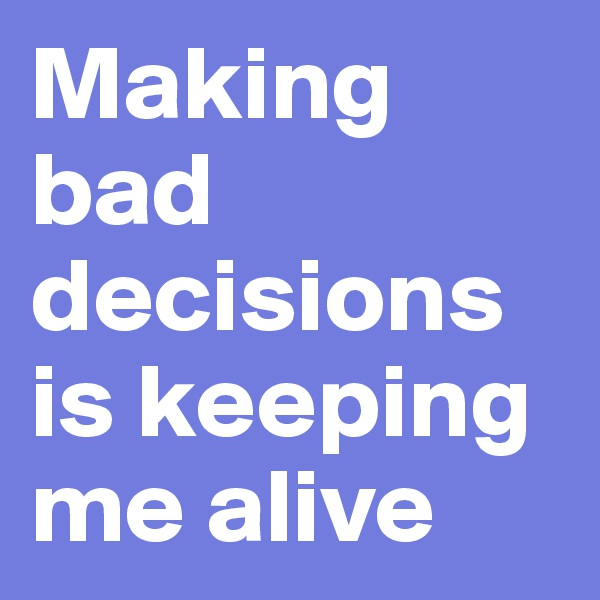 Making bad decisions is keeping me alive