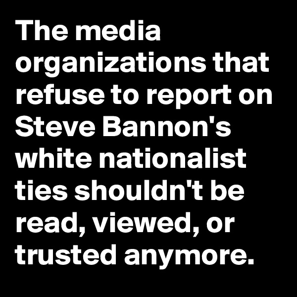 The media organizations that refuse to report on Steve Bannon's white nationalist ties shouldn't be read, viewed, or trusted anymore.
