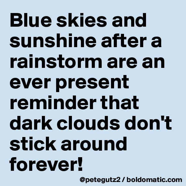 Blue skies and sunshine after a rainstorm are an ever present reminder that dark clouds don't stick around forever!