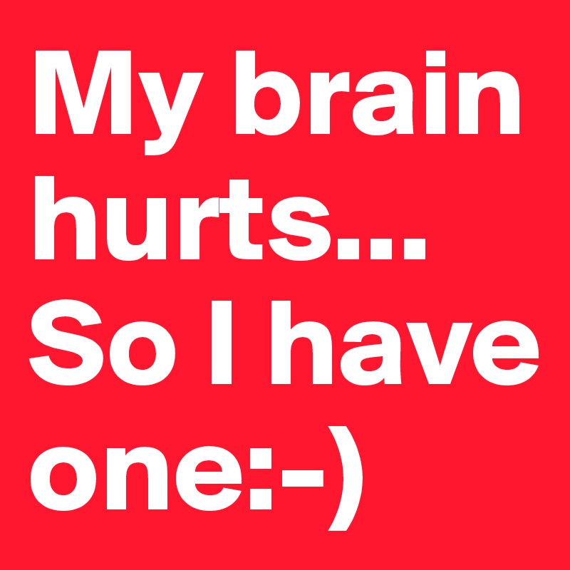 My brain hurts... So I have one:-)