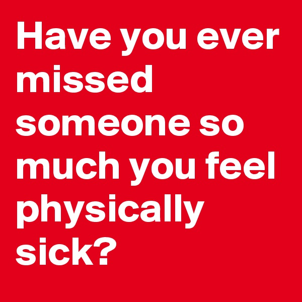 Have you ever missed someone so much you feel physically sick?