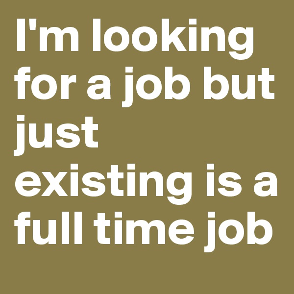 I'm looking for a job but just existing is a full time job