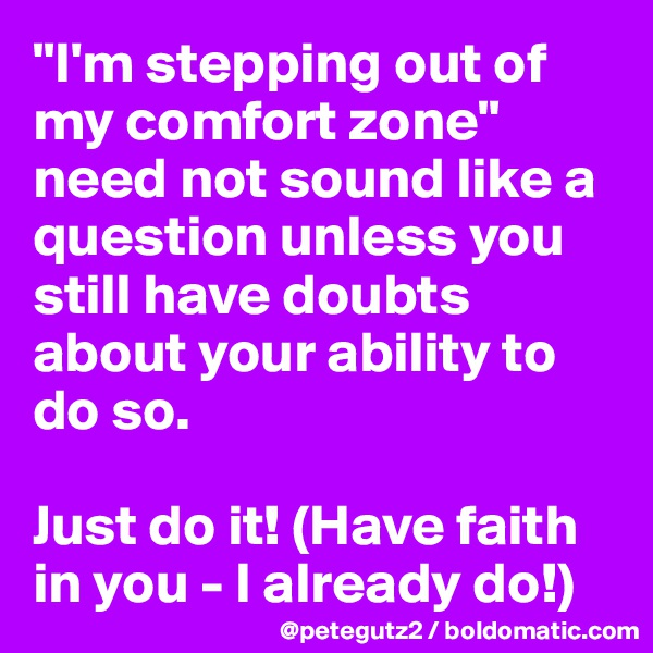 """I'm stepping out of my comfort zone"" need not sound like a question unless you still have doubts about your ability to do so.  Just do it! (Have faith in you - I already do!)"