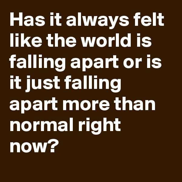 Has it always felt like the world is falling apart or is it just falling apart more than normal right now?