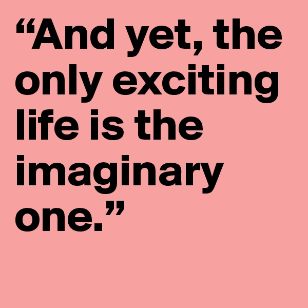 """""""And yet, the only exciting life is the imaginary one."""""""