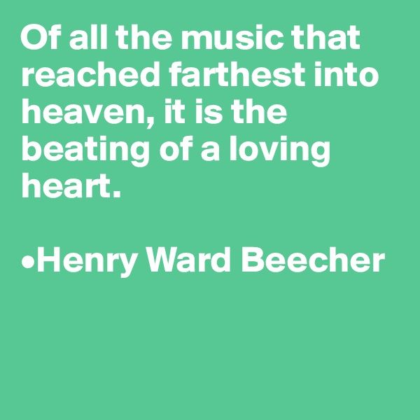 Of all the music that reached farthest into heaven, it is the beating of a loving heart.   •Henry Ward Beecher