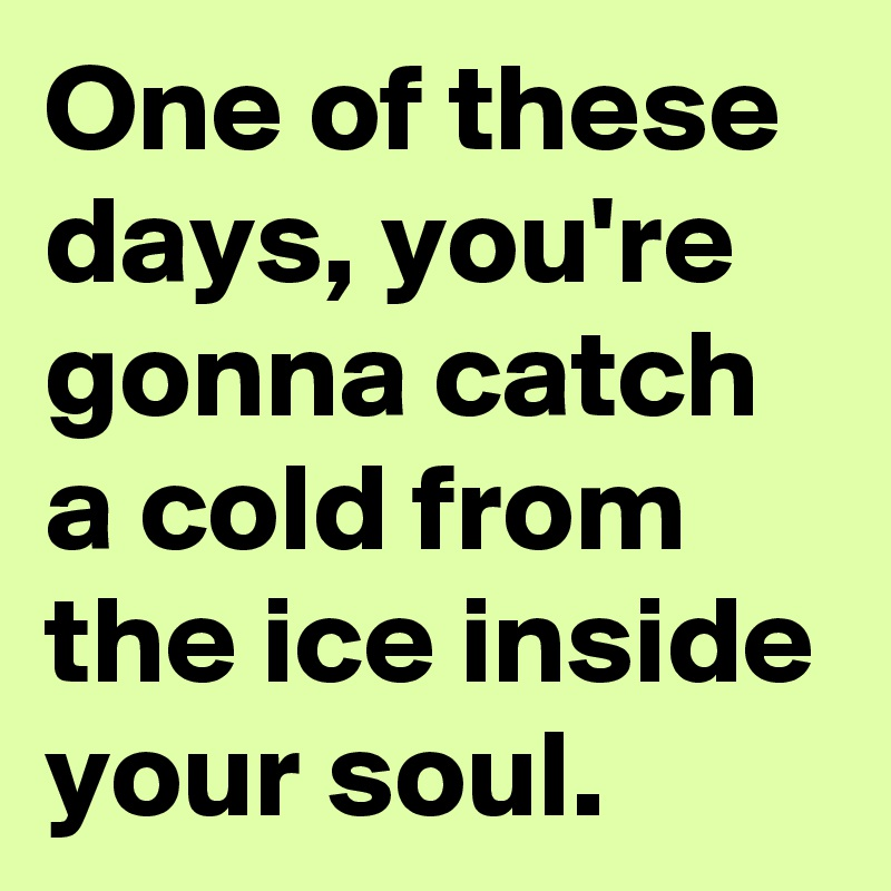 One of these days, you're gonna catch a cold from the ice inside your soul.