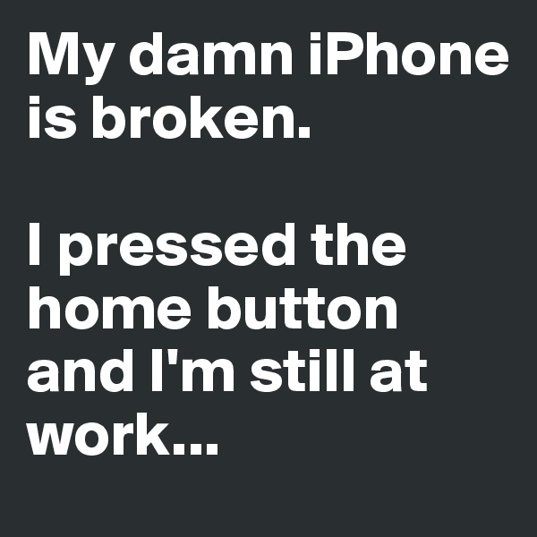 My damn iPhone is broken.   I pressed the home button and I'm still at work...