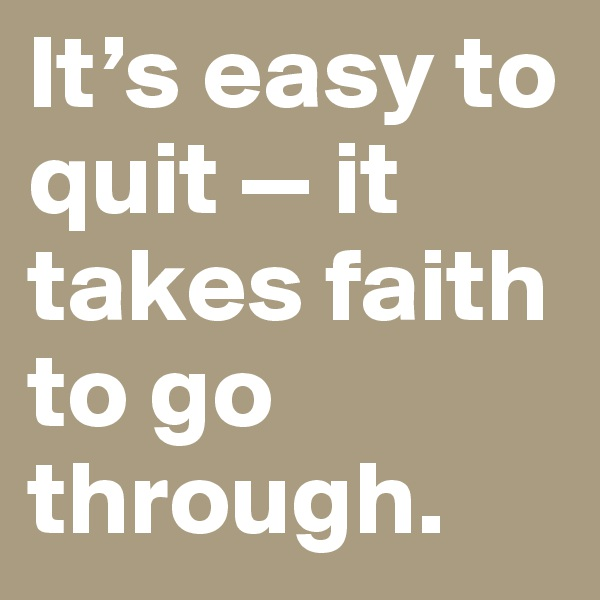 It's easy to quit — it takes faith to go through.