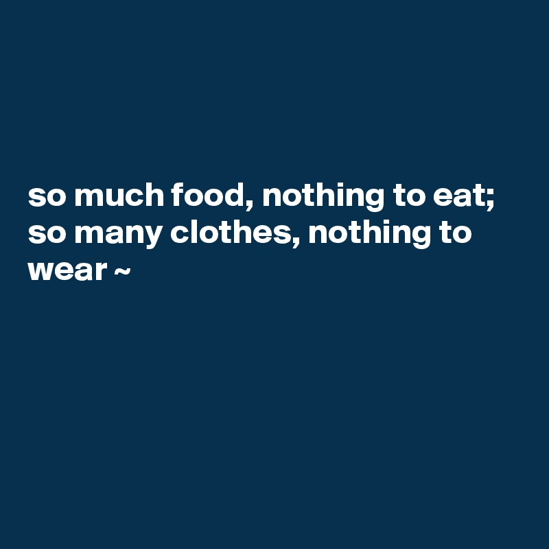 so much food, nothing to eat; so many clothes, nothing to wear ~