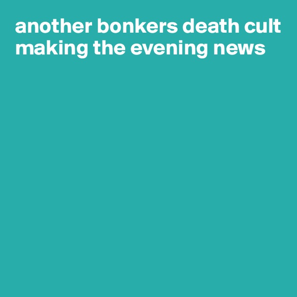 another bonkers death cult making the evening news