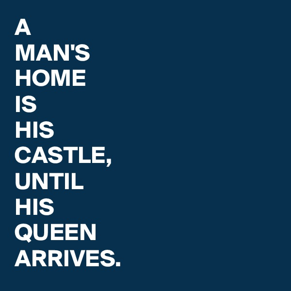 A MAN'S HOME IS HIS CASTLE, UNTIL HIS QUEEN ARRIVES.
