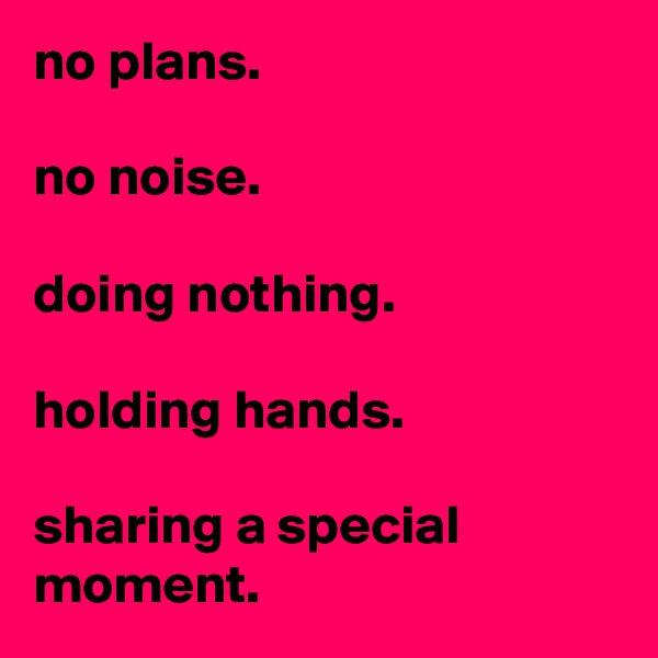 no plans.  no noise.  doing nothing.  holding hands.  sharing a special moment.