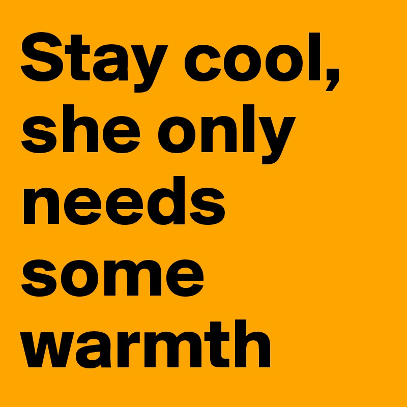 Stay cool, she only needs some warmth