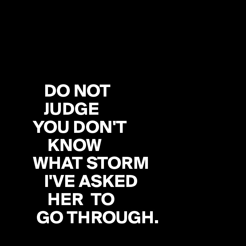 DO NOT          JUDGE       YOU DON'T           KNOW       WHAT STORM          I'VE ASKED           HER  TO        GO THROUGH.