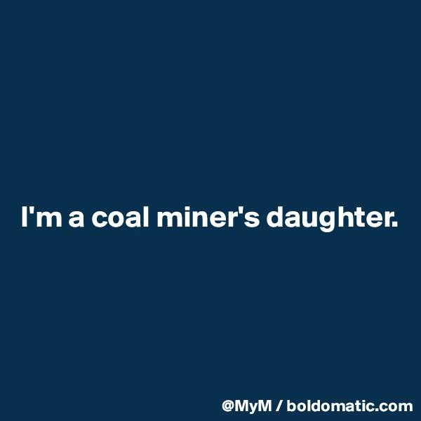 I'm a coal miner's daughter.
