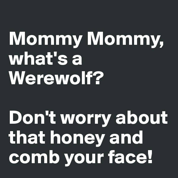 Mommy Mommy, what's a Werewolf?   Don't worry about that honey and comb your face!