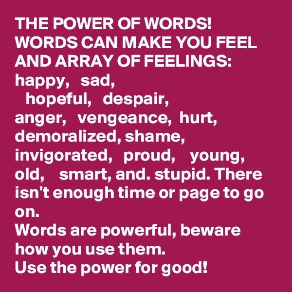 THE POWER OF WORDS!  WORDS CAN MAKE YOU FEEL AND ARRAY OF FEELINGS: happy,   sad,     hopeful,   despair,  anger,   vengeance,  hurt, demoralized, shame,  invigorated,   proud,    young,   old,    smart, and. stupid. There isn't enough time or page to go on.  Words are powerful, beware how you use them.  Use the power for good!