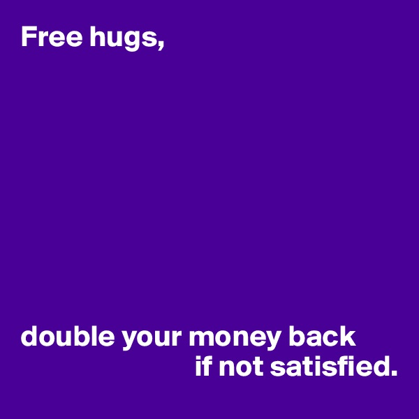 Free hugs,          double your money back                              if not satisfied.