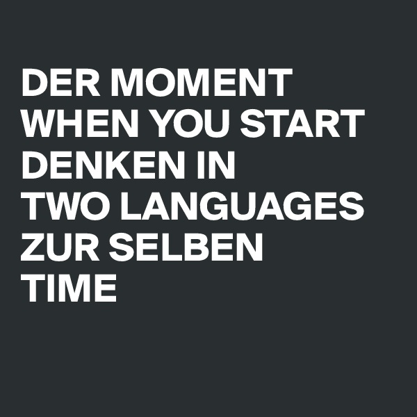 DER MOMENT WHEN YOU START DENKEN IN TWO LANGUAGES ZUR SELBEN TIME