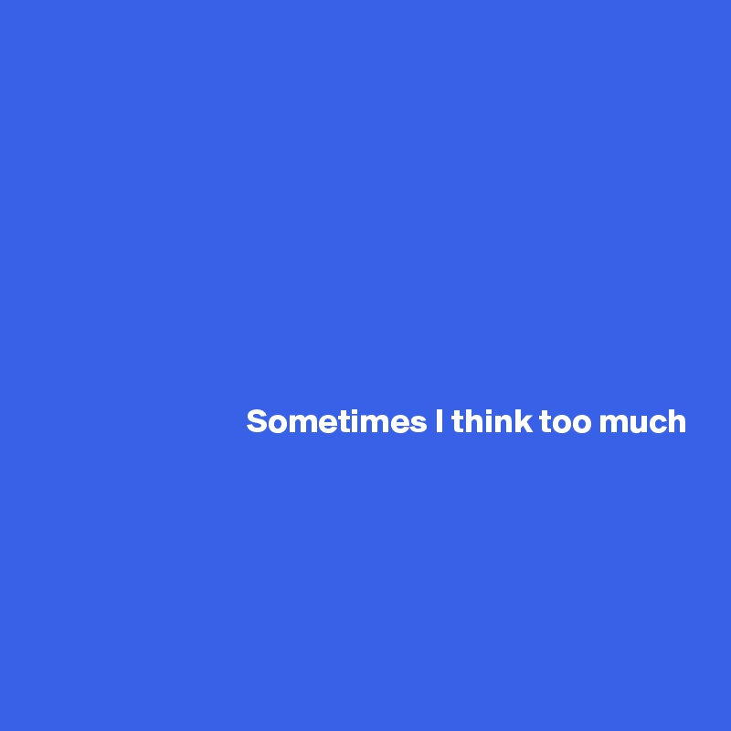 Sometimes I think too much