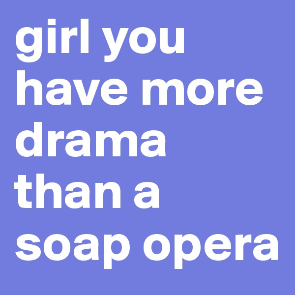 girl you have more drama than a soap opera