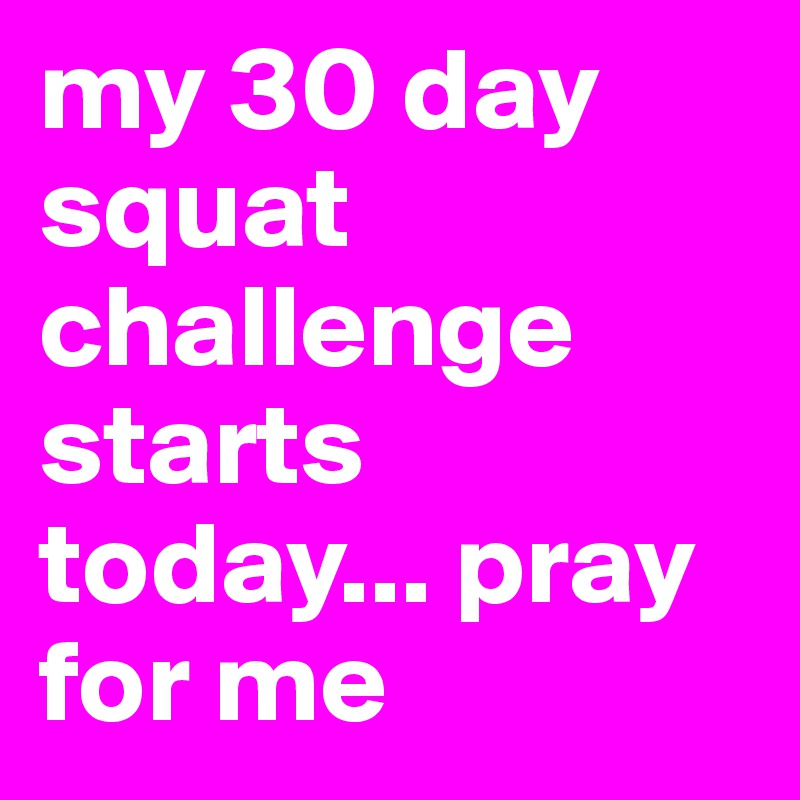 my 30 day squat challenge starts today... pray for me