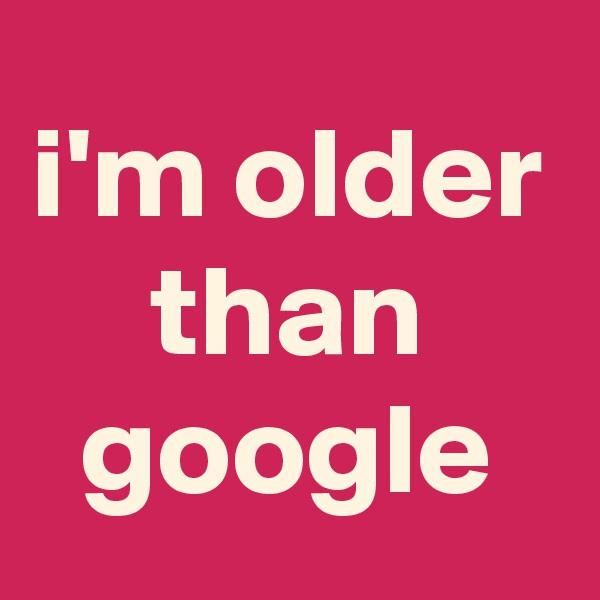 i'm older than google