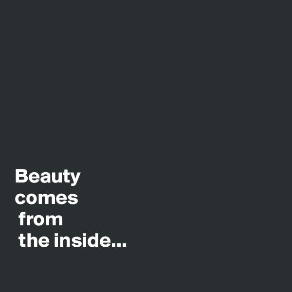 Beauty  comes  from  the inside...