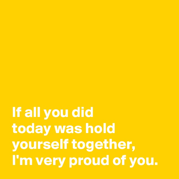 If all you did   today was hold   yourself together,  I'm very proud of you.
