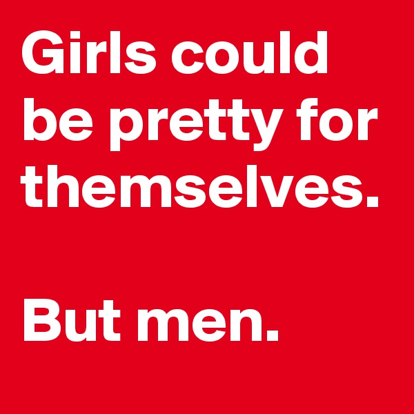Girls could be pretty for themselves.  But men.