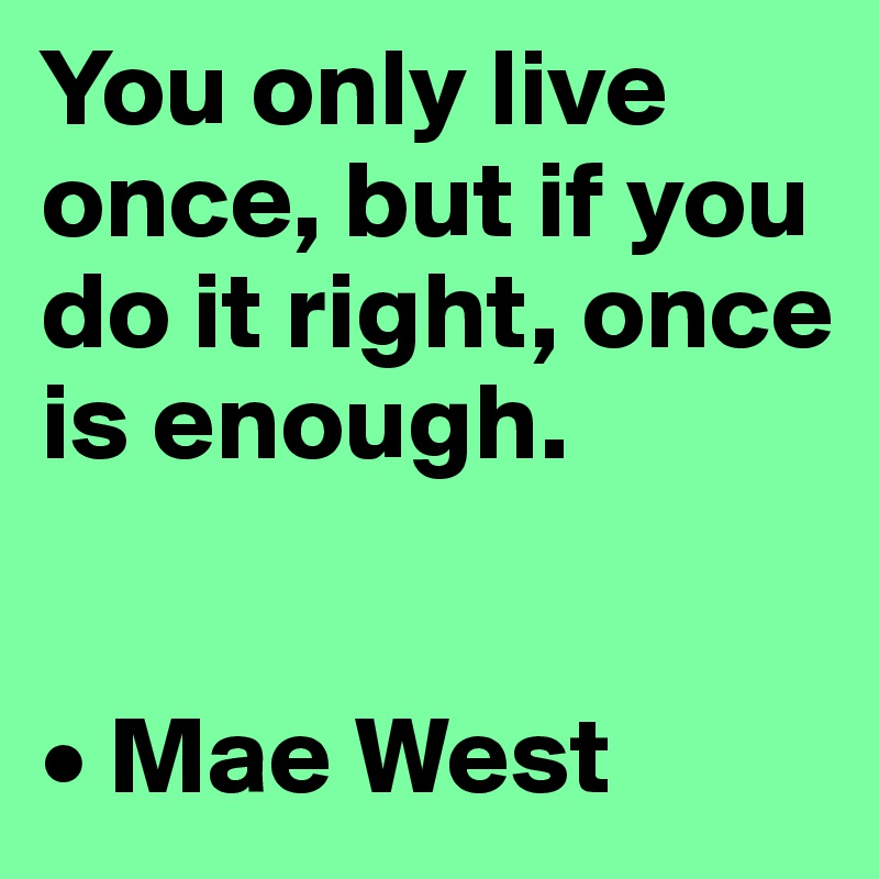 You only live once, but if you do it right, once is enough.   • Mae West