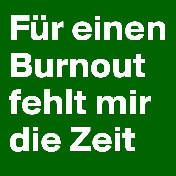 Für einen Burnout fehlt mir die Zeit
