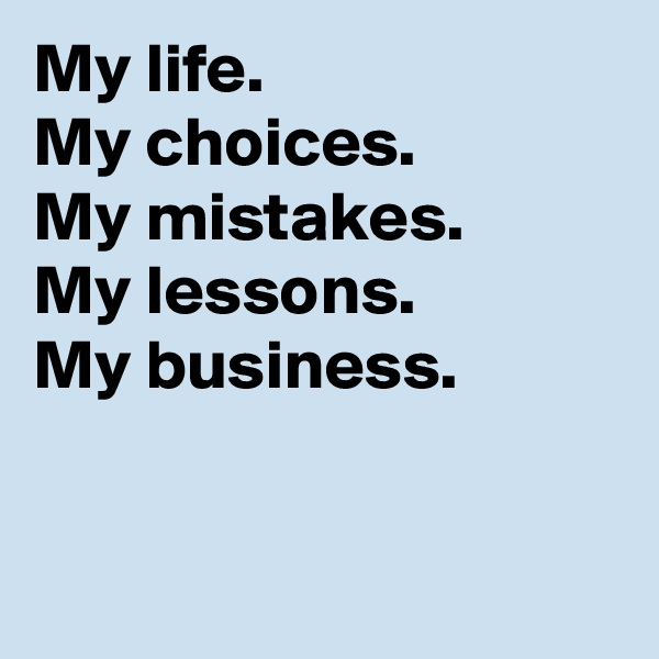 My life. My choices. My mistakes. My lessons. My business.