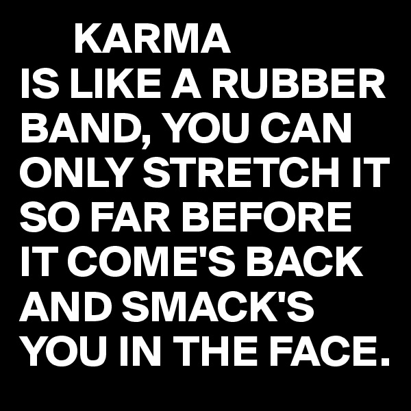 KARMA  IS LIKE A RUBBER BAND, YOU CAN ONLY STRETCH IT SO FAR BEFORE IT COME'S BACK AND SMACK'S YOU IN THE FACE.
