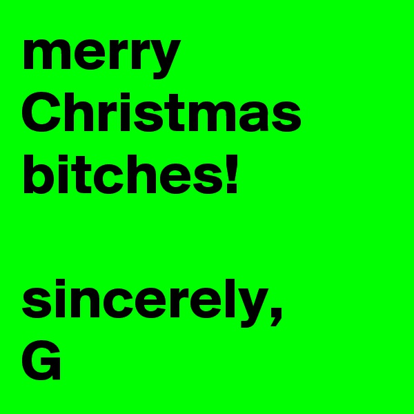 merry Christmas bitches!   sincerely, G