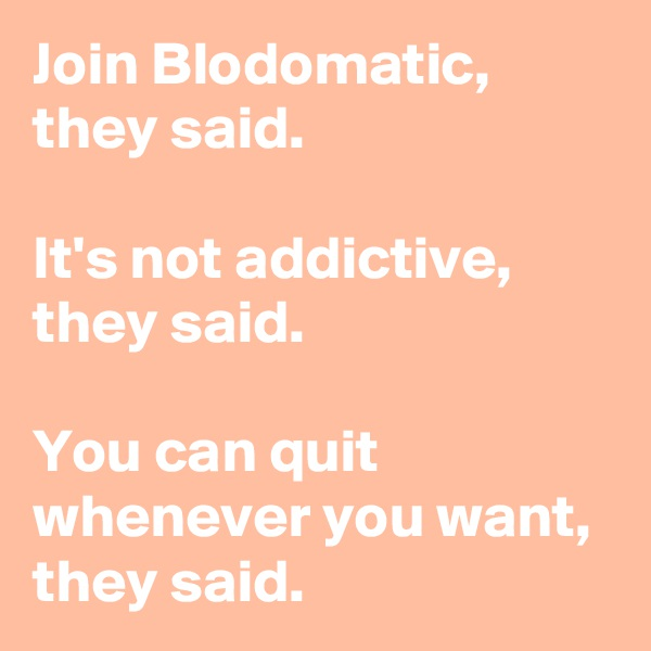 Join Blodomatic, they said.  It's not addictive, they said.  You can quit whenever you want, they said.