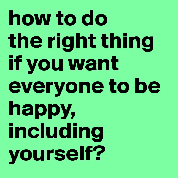 how to do  the right thing if you want everyone to be happy, including yourself?