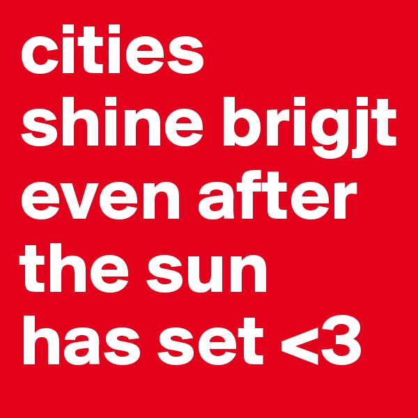 cities shine brigjt even after the sun has set <3