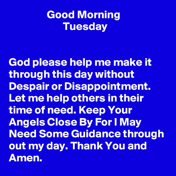 Good Morning                         Tuesday    God please help me make it through this day without Despair or Disappointment. Let me help others in their time of need. Keep Your Angels Close By For I May Need Some Guidance through out my day. Thank You and Amen.