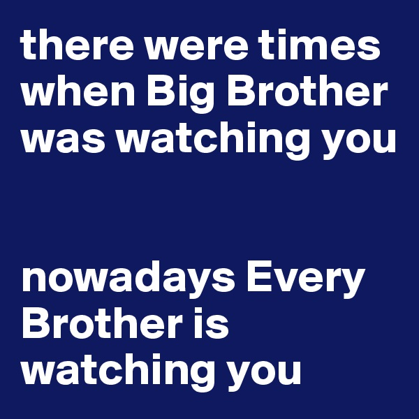 there were times when Big Brother was watching you   nowadays Every Brother is watching you