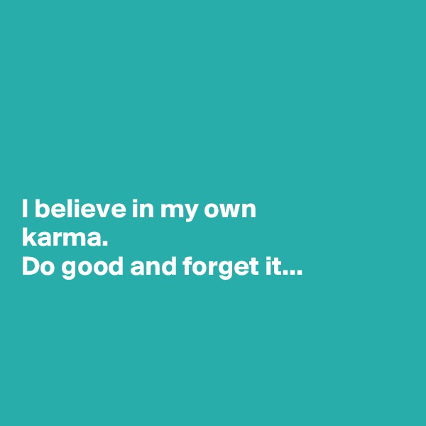 I believe in my own  karma. Do good and forget it...